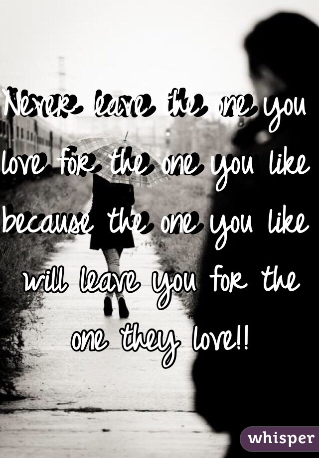 Never leave the one you love for the one you like because the one you like will leave you for the one they love!!