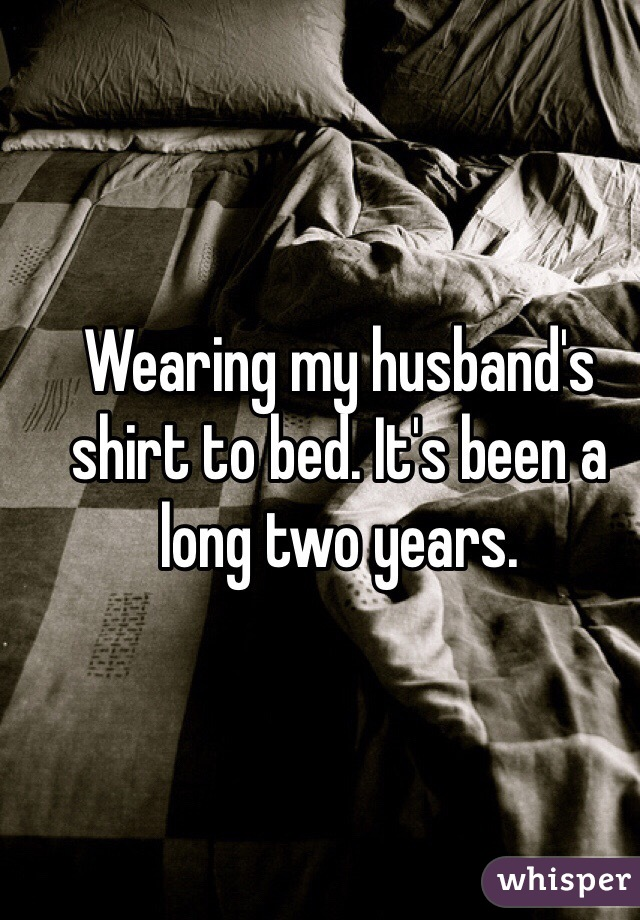 Wearing my husband's shirt to bed. It's been a long two years.