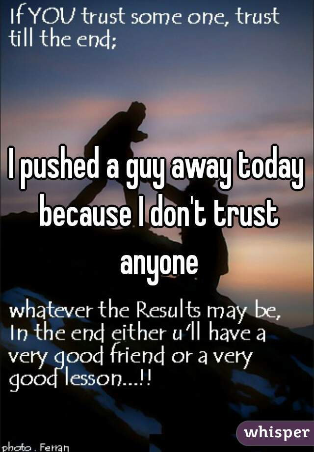 I pushed a guy away today because I don't trust anyone