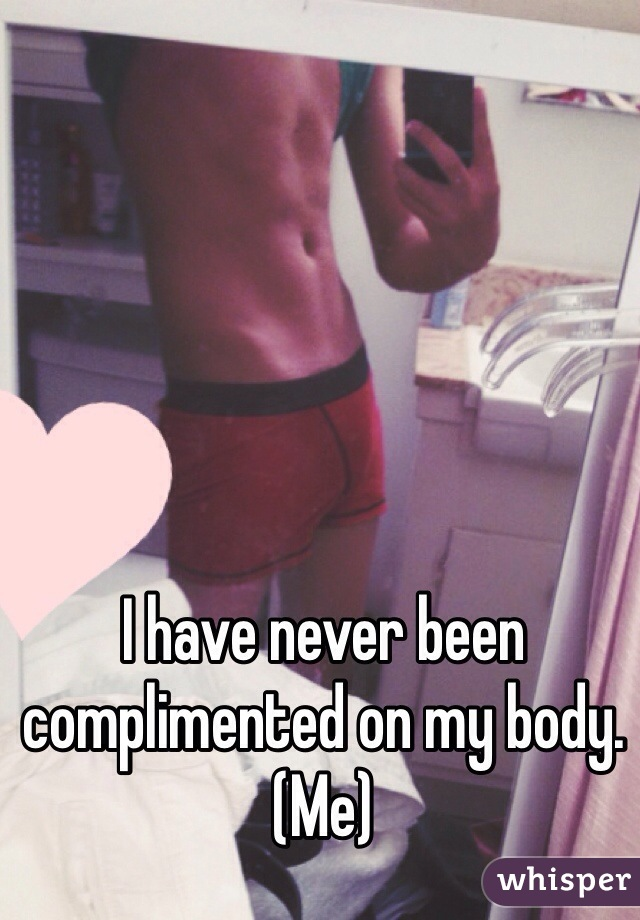 I have never been complimented on my body.  (Me)