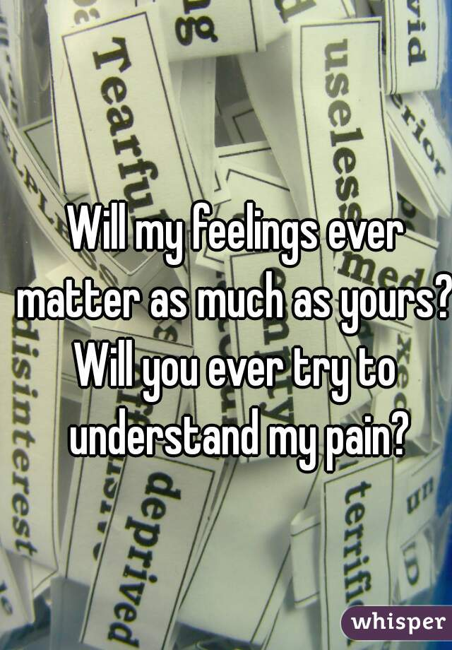 Will my feelings ever matter as much as yours?  Will you ever try to understand my pain?