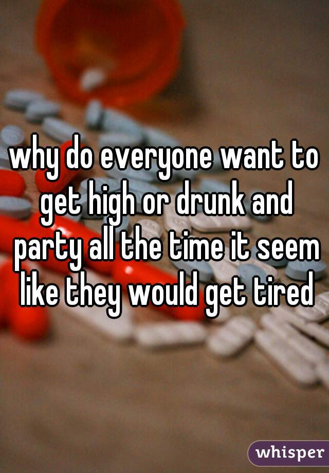 why do everyone want to get high or drunk and party all the time it seem like they would get tired