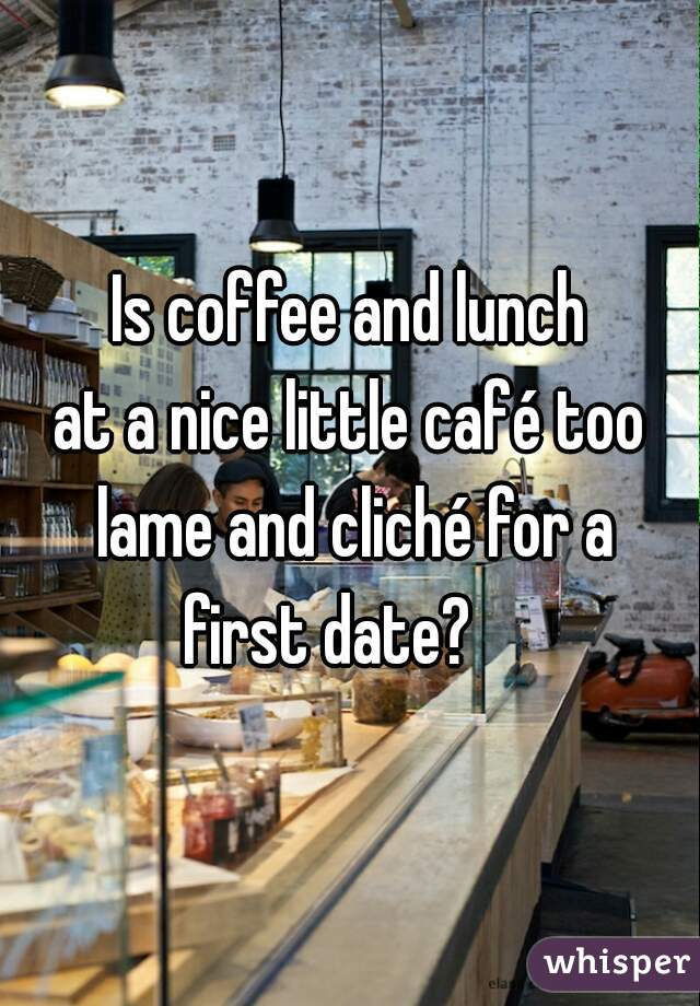 Is coffee and lunch at a nice little café too lame and cliché for a first date?