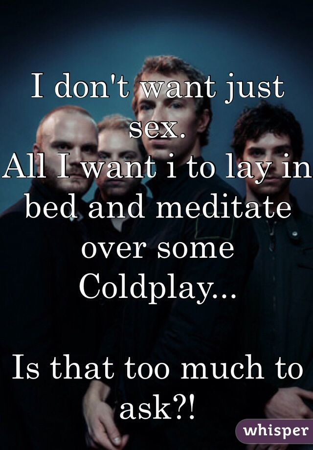 I don't want just sex. All I want i to lay in bed and meditate over some Coldplay...  Is that too much to ask?!