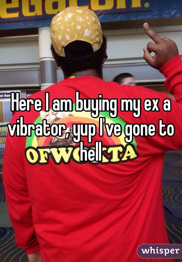 Here I am buying my ex a vibrator, yup I've gone to hell