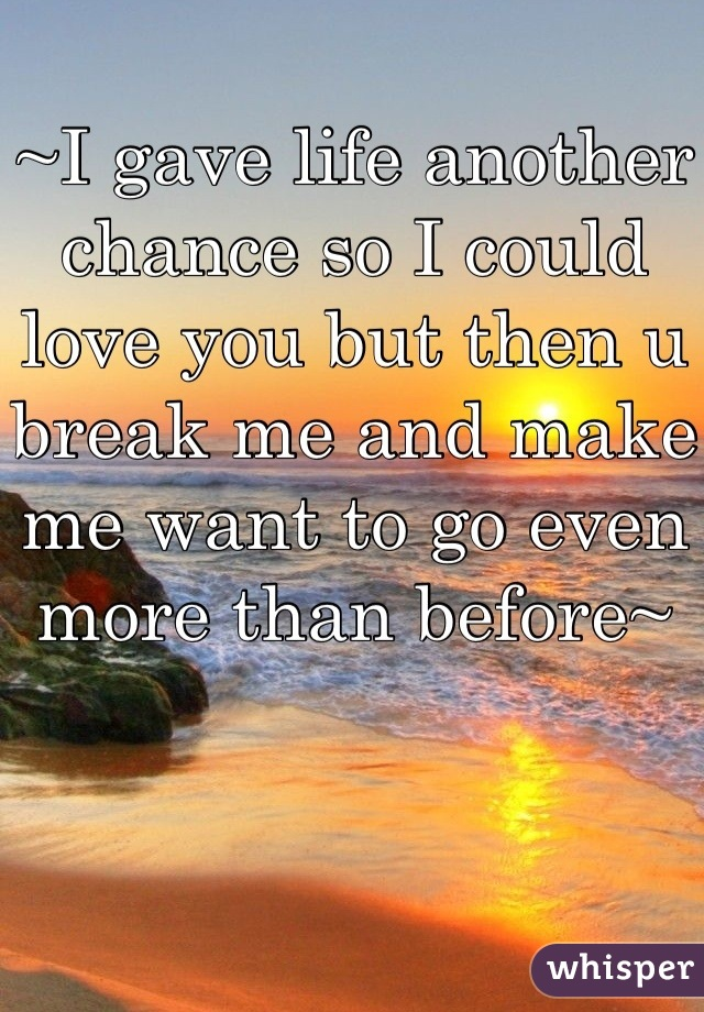 ~I gave life another chance so I could love you but then u break me and make me want to go even more than before~