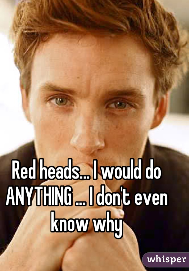 Red heads... I would do ANYTHING ... I don't even know why