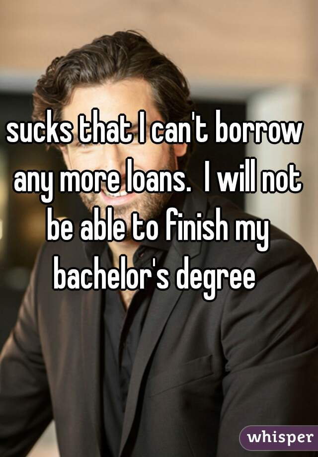 sucks that I can't borrow any more loans.  I will not be able to finish my bachelor's degree