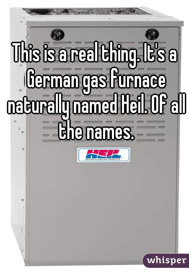 This is a real thing. It's a German gas furnace naturally named Heil. Of all the names.