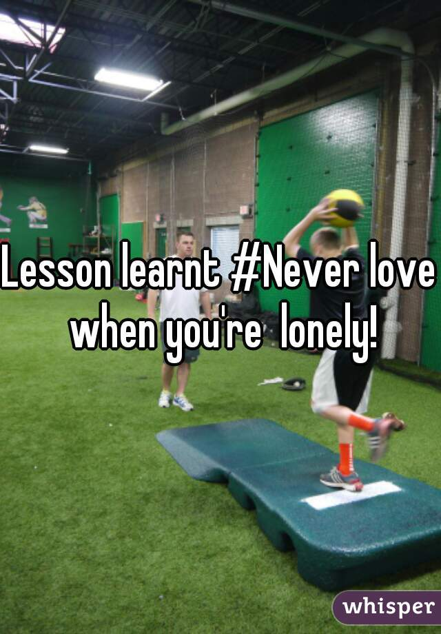 Lesson learnt #Never love when you're  lonely!