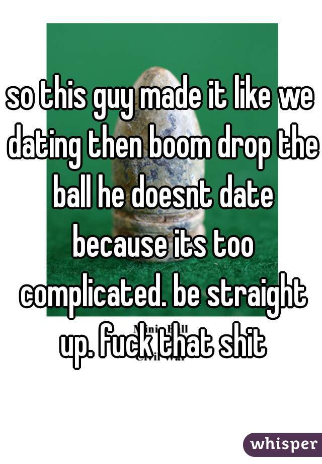 so this guy made it like we dating then boom drop the ball he doesnt date because its too complicated. be straight up. fuck that shit