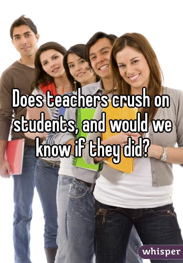 Does teachers crush on students, and would we know if they did?