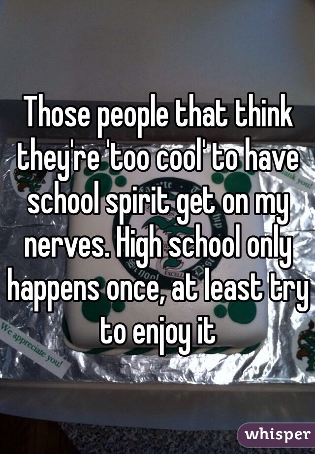 Those people that think they're 'too cool' to have school spirit get on my nerves. High school only happens once, at least try to enjoy it