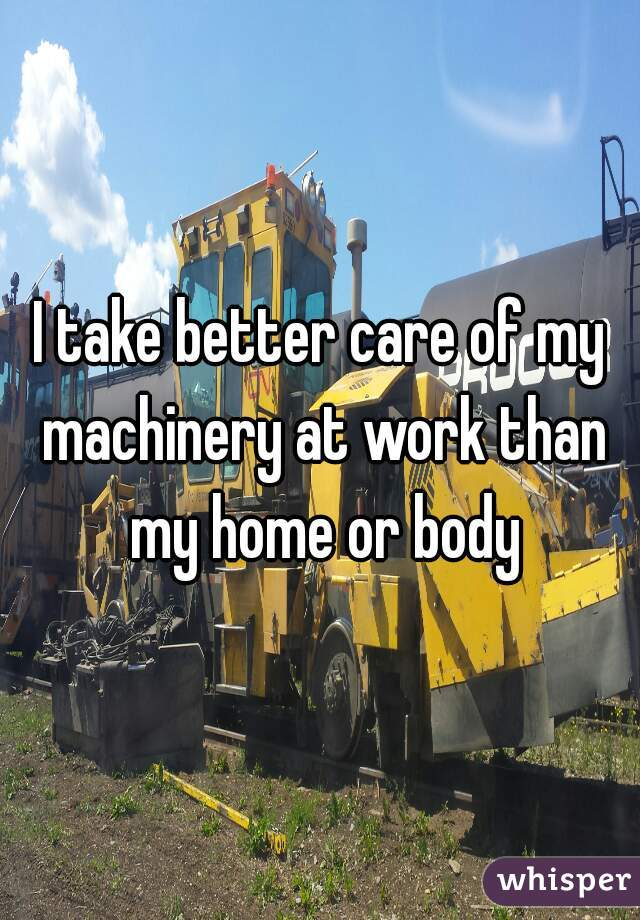 I take better care of my machinery at work than my home or body