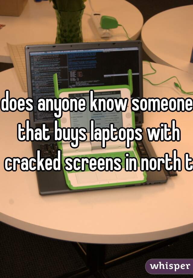 does anyone know someone that buys laptops with cracked screens in north tx