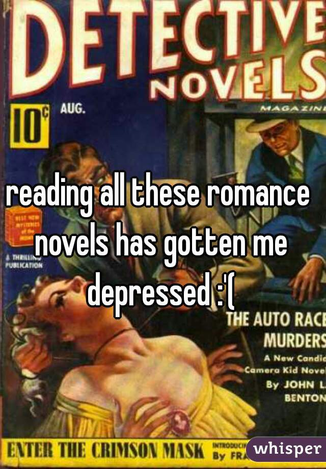 reading all these romance novels has gotten me depressed :'(