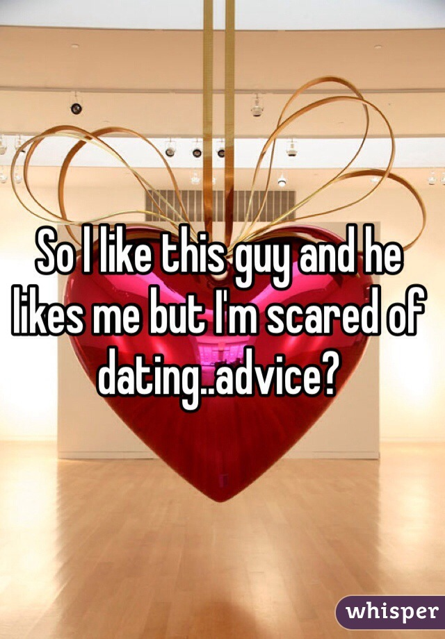 So l like this guy and he likes me but I'm scared of dating..advice?