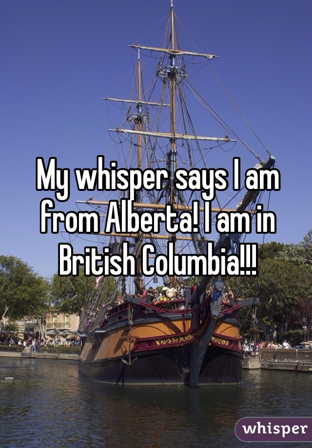 My whisper says I am from Alberta! I am in British Columbia!!!