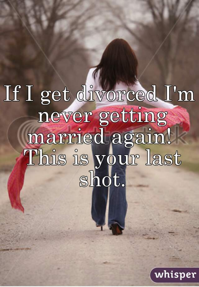 If I get divorced I'm never getting married again!  This is your last shot.