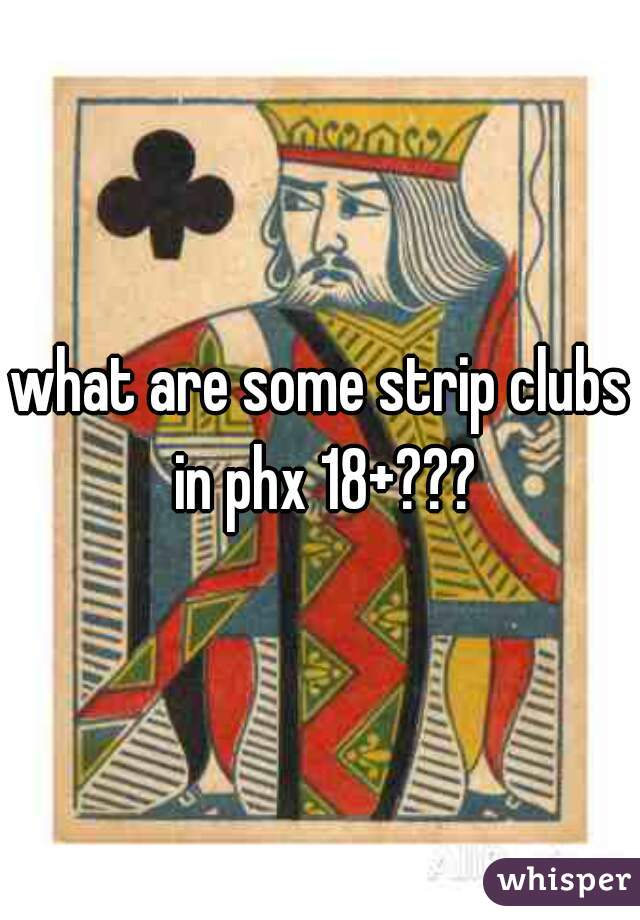 what are some strip clubs in phx 18+???