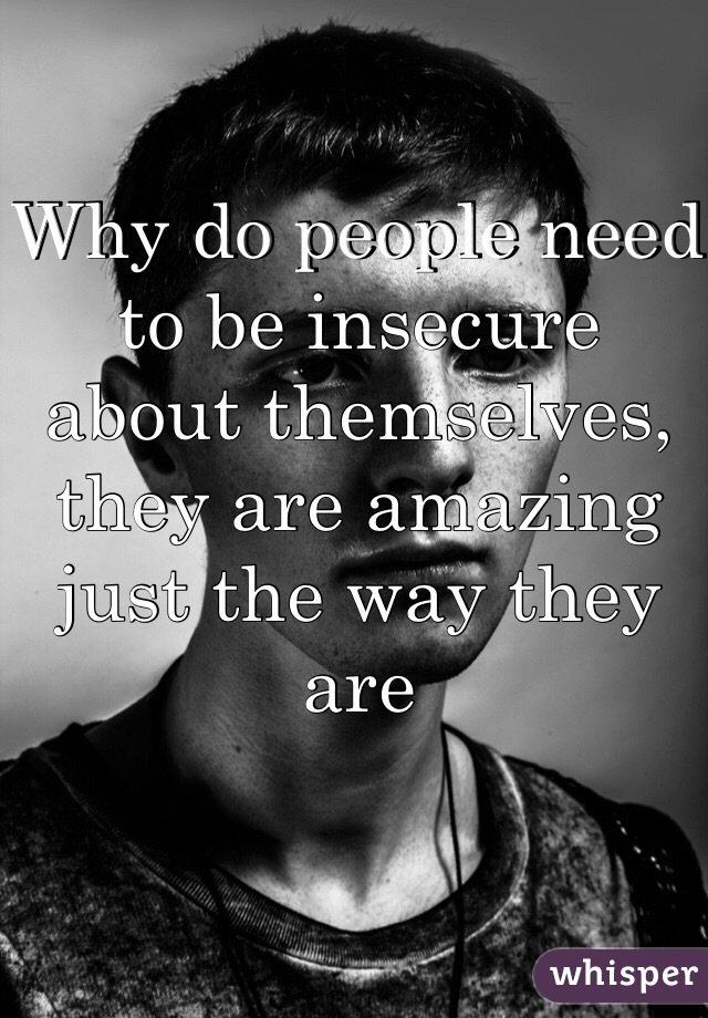 Why do people need to be insecure about themselves, they are amazing just the way they are