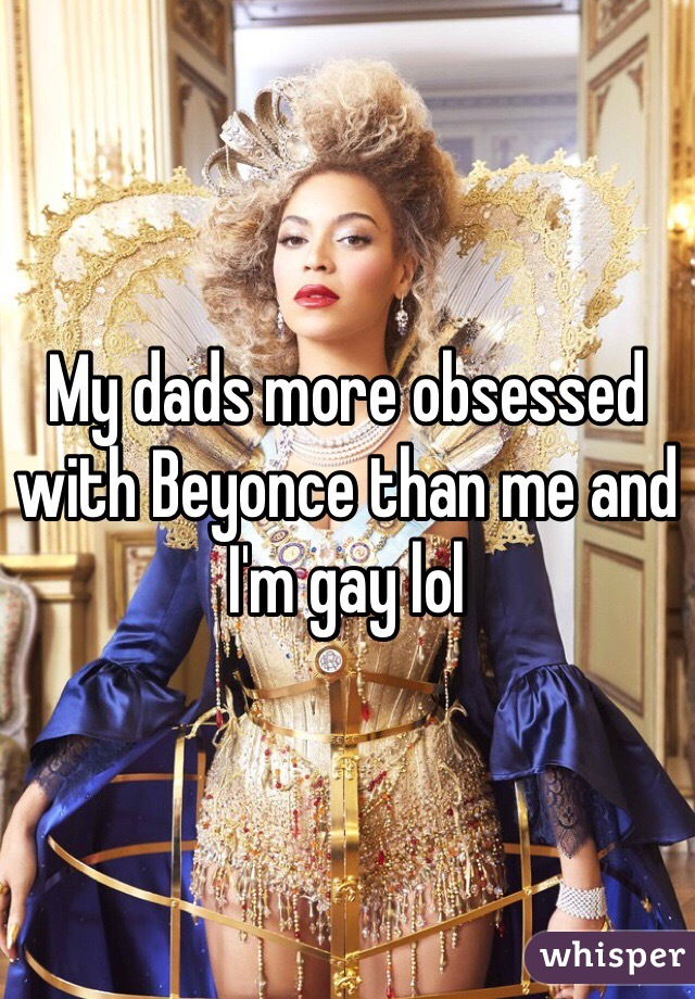 My dads more obsessed with Beyonce than me and I'm gay lol