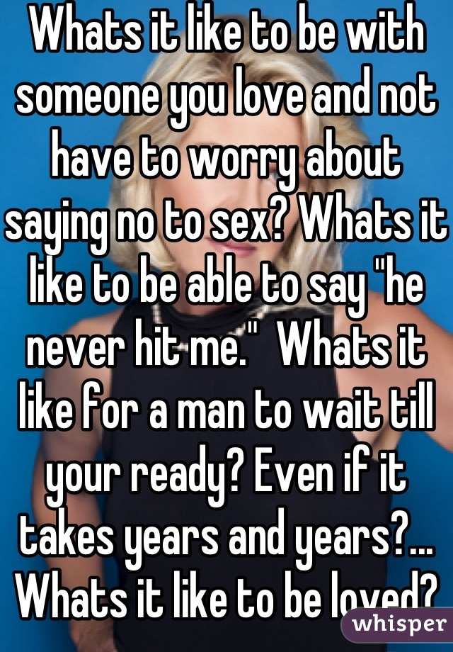 "Whats it like to be with someone you love and not have to worry about saying no to sex? Whats it like to be able to say ""he never hit me.""  Whats it like for a man to wait till your ready? Even if it takes years and years?... Whats it like to be loved?"