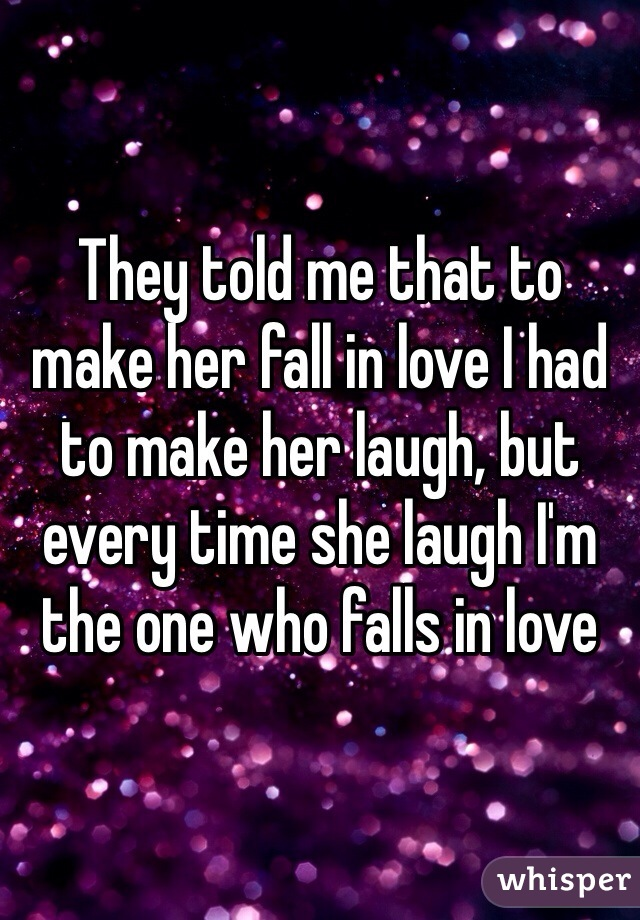 They told me that to make her fall in love I had to make her laugh, but every time she laugh I'm the one who falls in love
