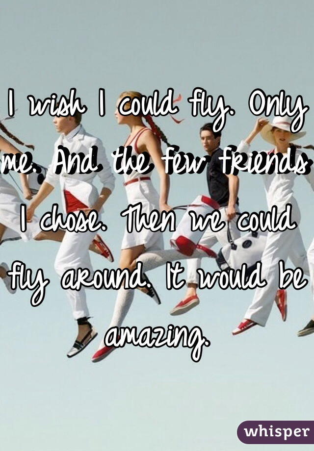 I wish I could fly. Only me. And the few friends I chose. Then we could fly around. It would be amazing.