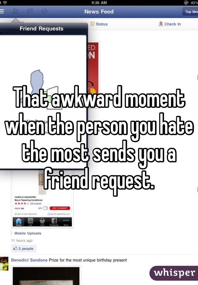 That awkward moment when the person you hate the most sends you a friend request.