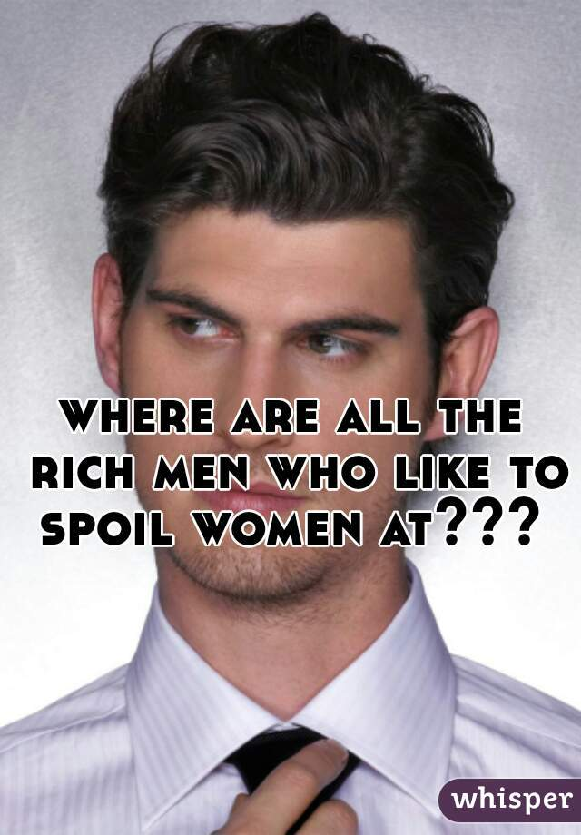 where are all the rich men who like to spoil women at???