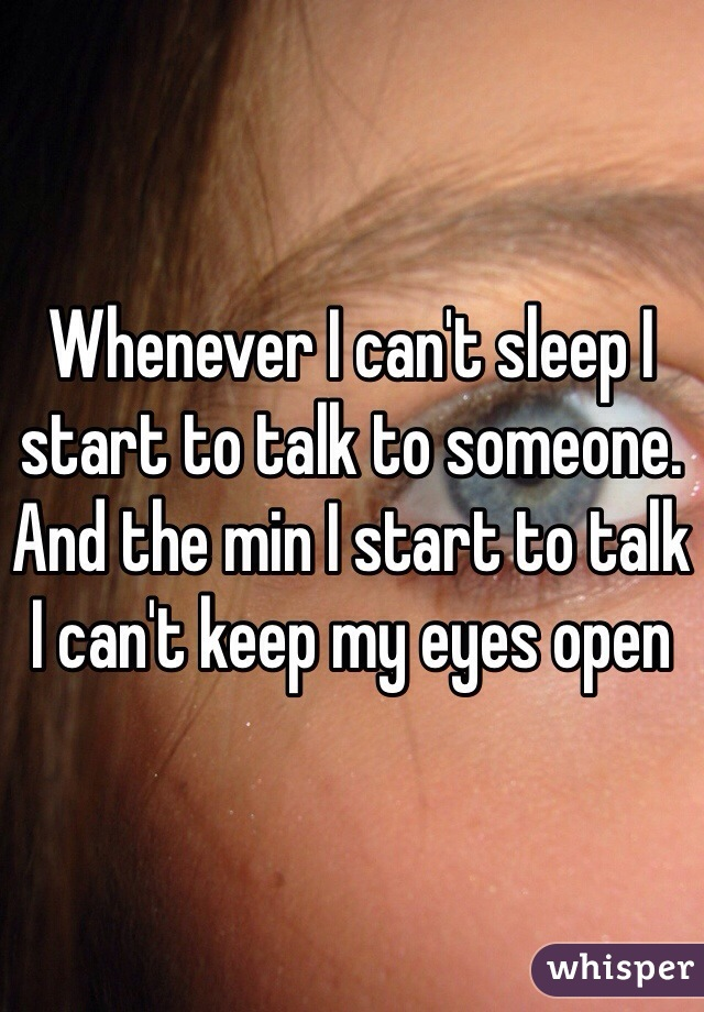 Whenever I can't sleep I start to talk to someone. And the min I start to talk I can't keep my eyes open