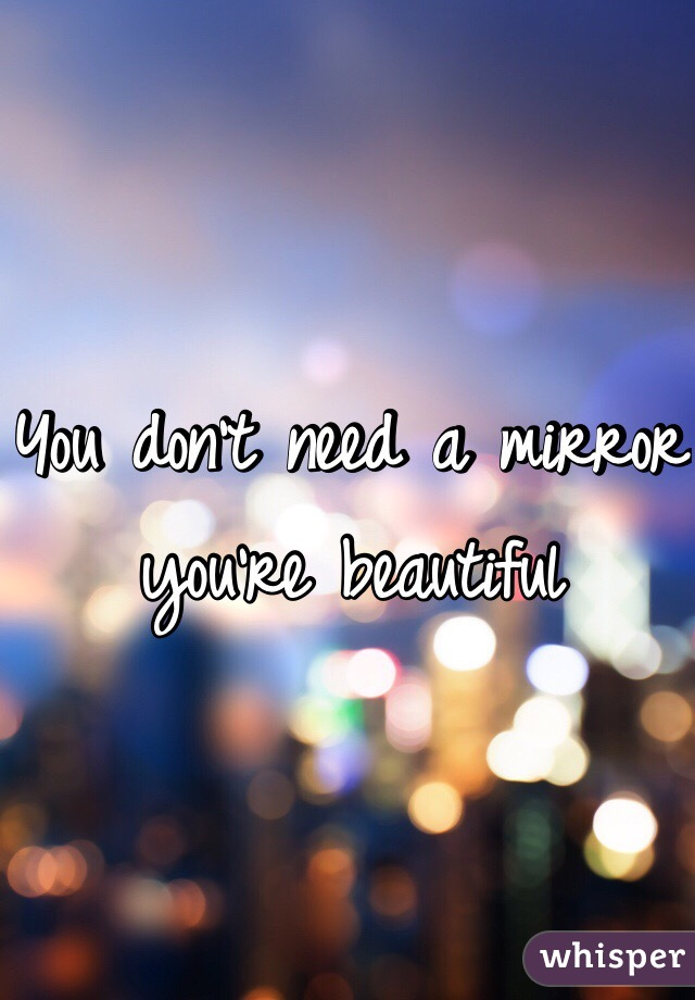 You don't need a mirror you're beautiful