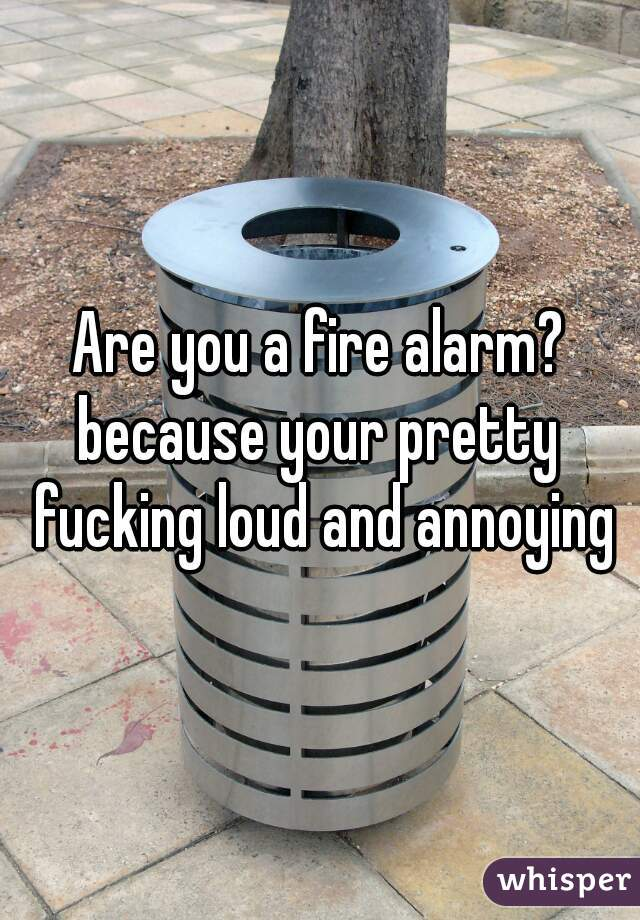Are you a fire alarm? because your pretty fucking loud and annoying