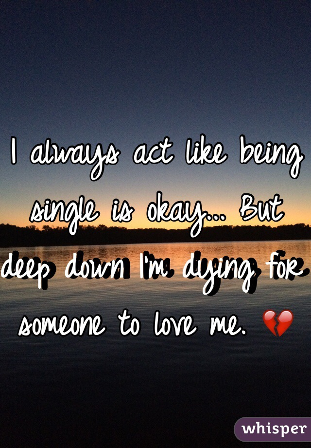 I always act like being single is okay... But deep down I'm dying for someone to love me. 💔
