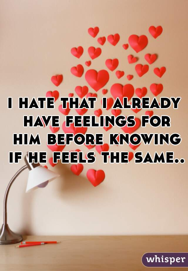 i hate that i already have feelings for him before knowing if he feels the same..