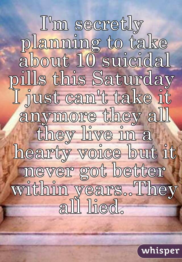 I'm secretly planning to take about 10 suicidal pills this Saturday    I just can't take it anymore they all they live in a hearty voice but it never got better within years..They all lied.