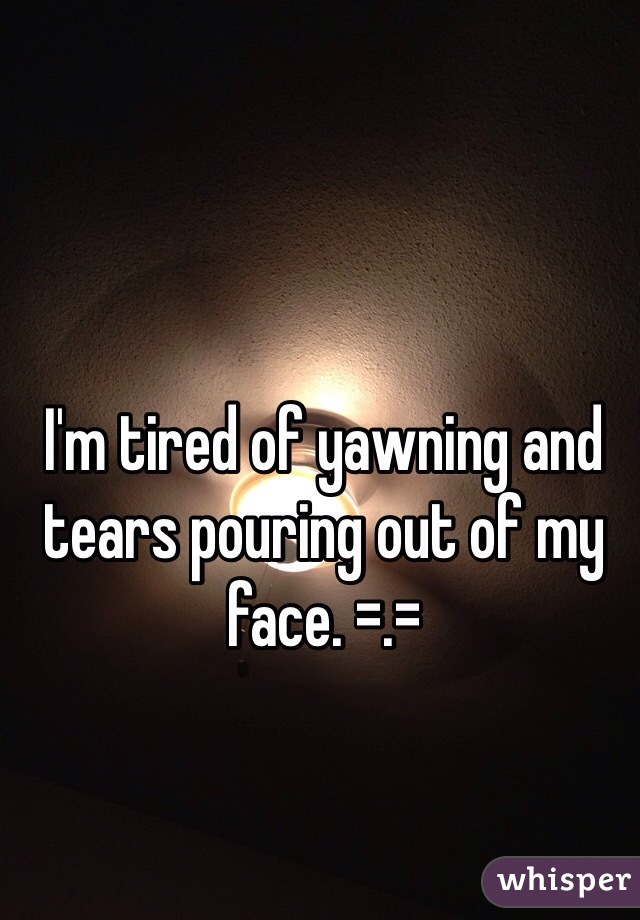 I'm tired of yawning and tears pouring out of my face. =.=