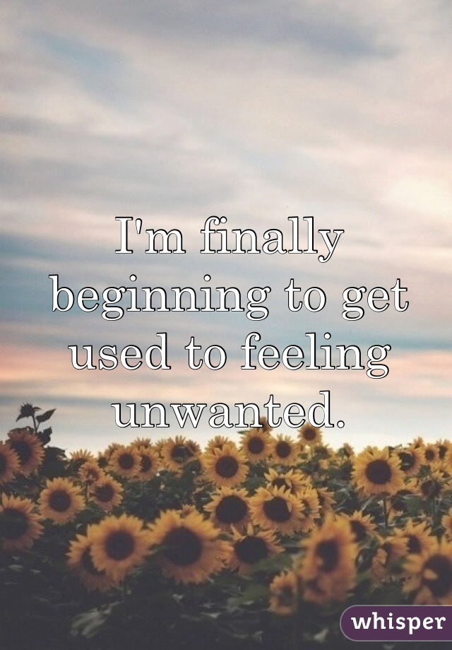 I'm finally beginning to get used to feeling unwanted.