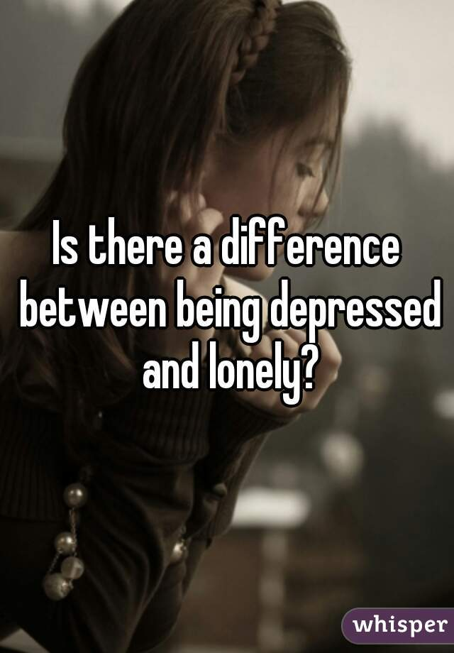 Is there a difference between being depressed and lonely?