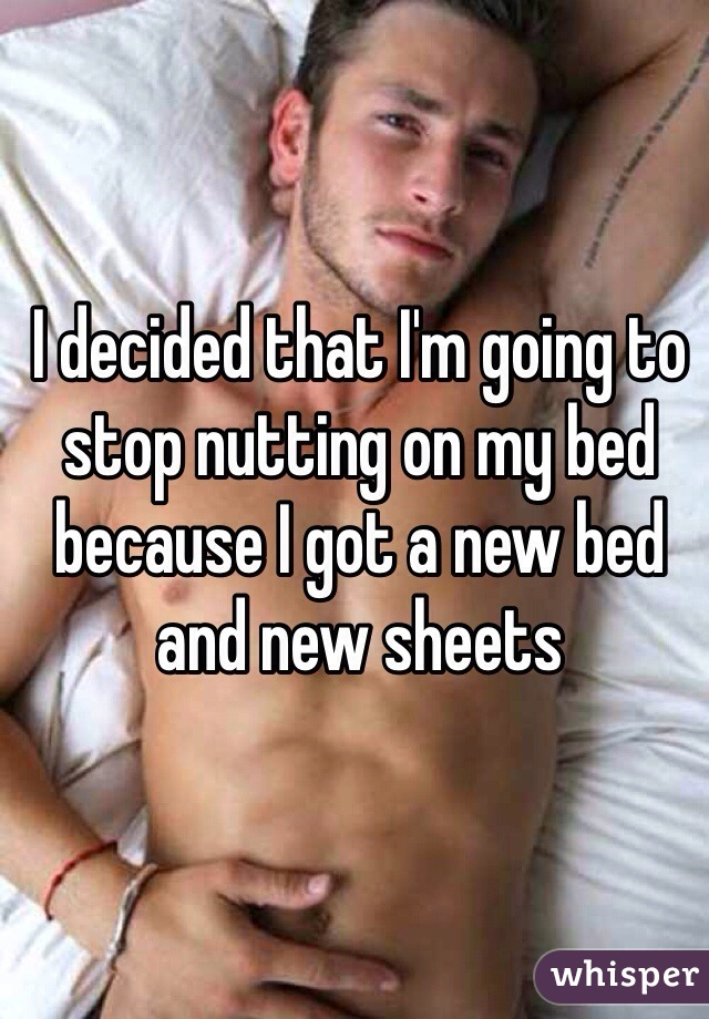 I decided that I'm going to stop nutting on my bed because I got a new bed and new sheets