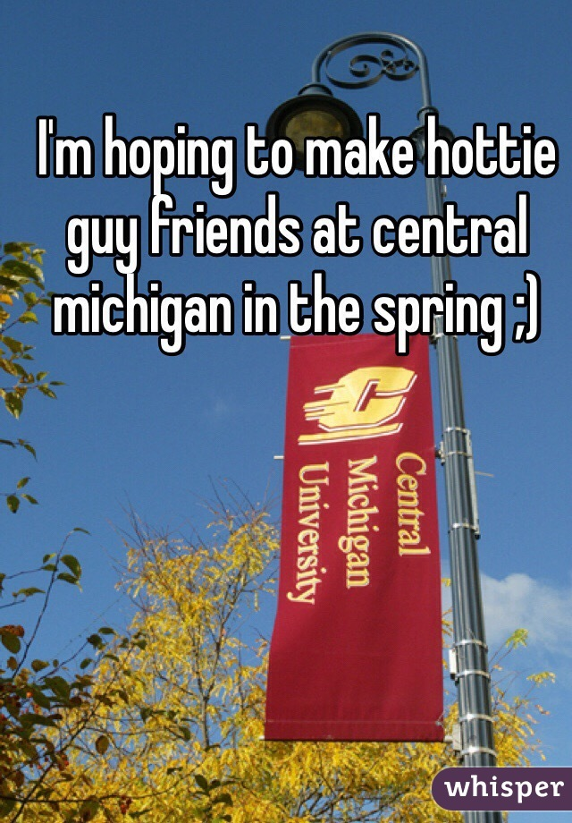 I'm hoping to make hottie guy friends at central michigan in the spring ;)