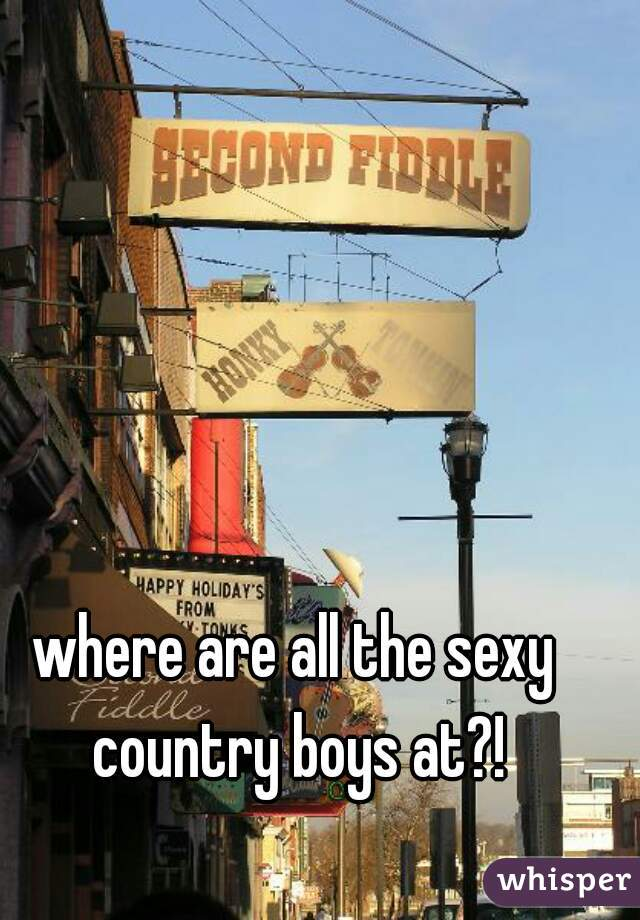where are all the sexy country boys at?!