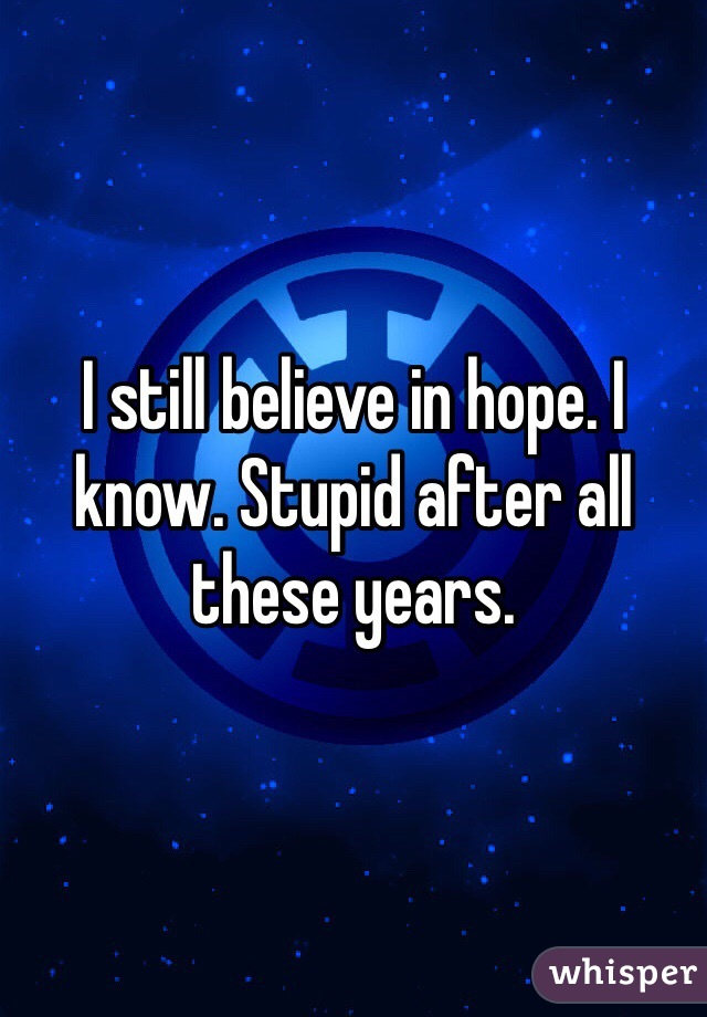 I still believe in hope. I know. Stupid after all these years.
