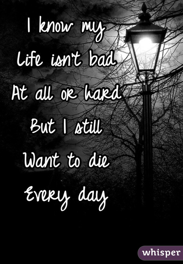 I know my Life isn't bad At all or hard But I still  Want to die Every day