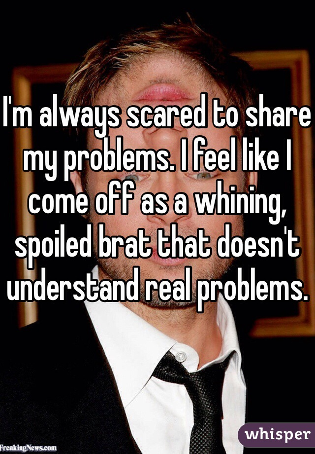 I'm always scared to share my problems. I feel like I come off as a whining, spoiled brat that doesn't understand real problems.