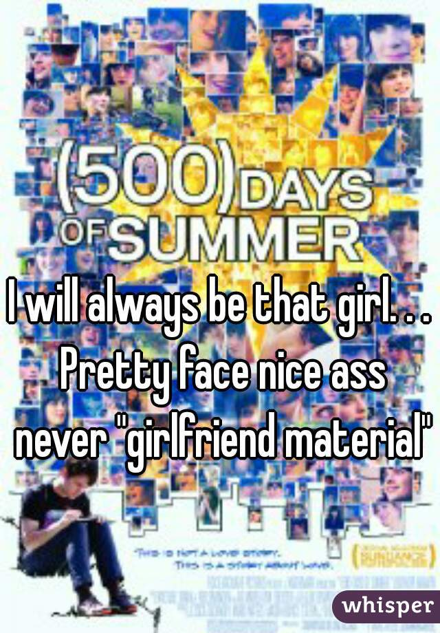 """I will always be that girl. . . Pretty face nice ass never """"girlfriend material"""""""