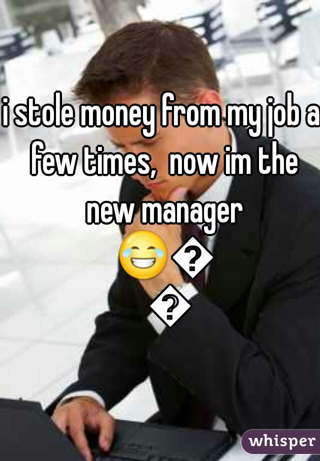 i stole money from my job a few times,  now im the new manager 😂😂😂
