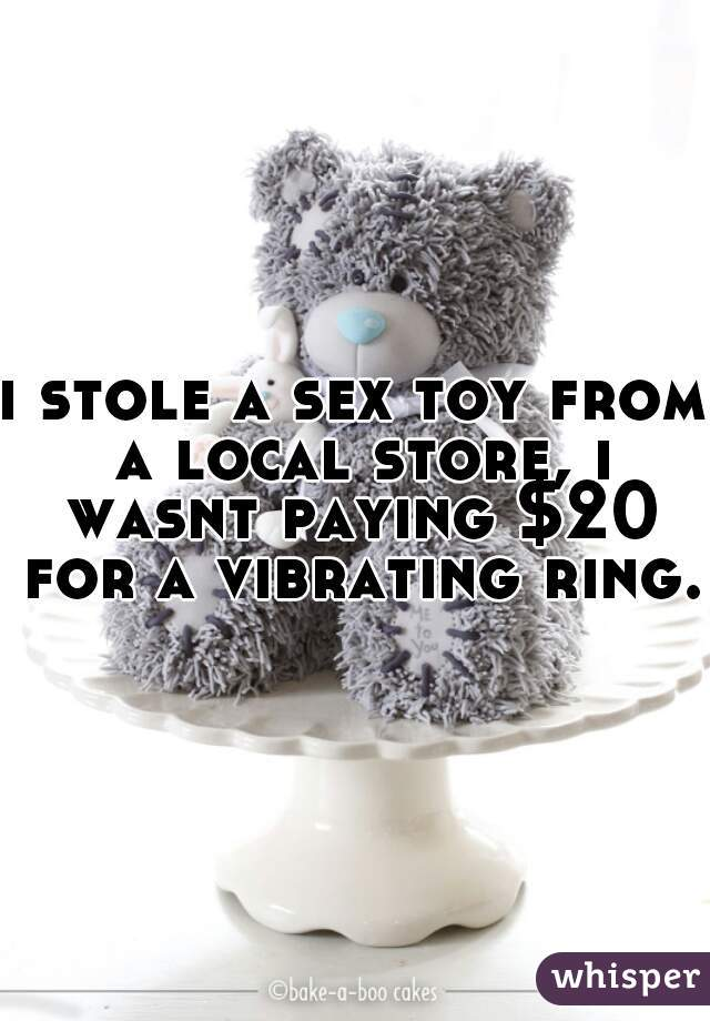 i stole a sex toy from a local store, i wasnt paying $20 for a vibrating ring.