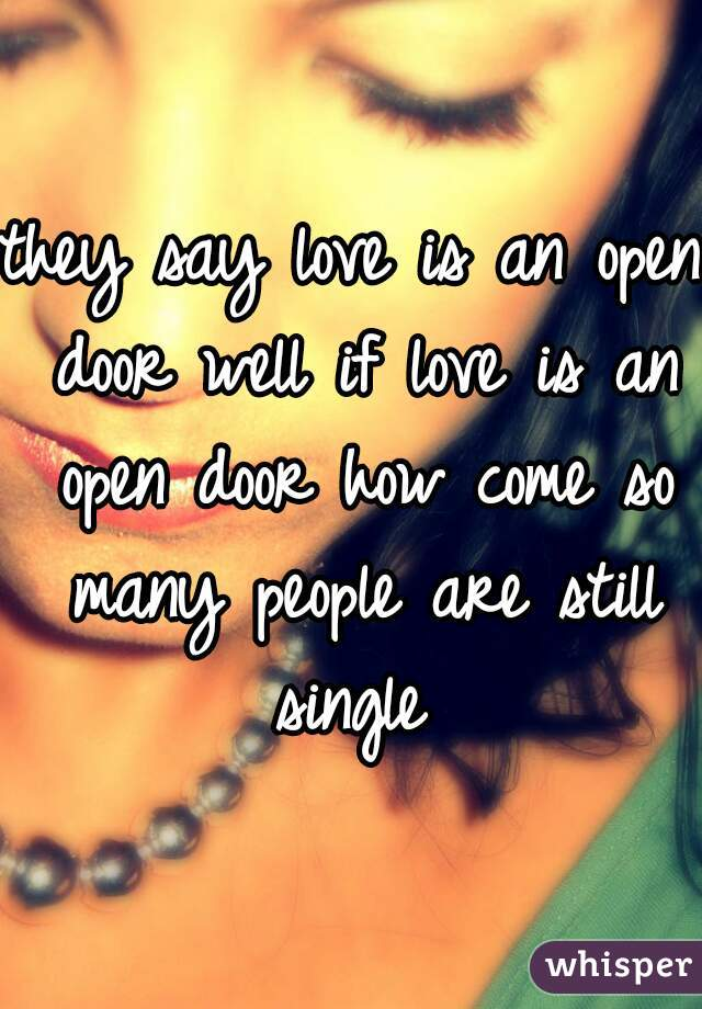 they say love is an open door well if love is an open door how come so many people are still single